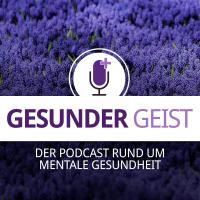 Gesunder Geist - der Podcast rund um mentale Gesundheit